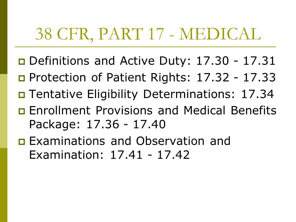 38 CFR, PART 17 - MEDICAL Definitions and Active Duty: 17.30 - 17.31 Protection of Patient Rights: 17.32 - 17.33 Tentative Eligibility Determinations: 17.34 Enrollment Provisions and Medical Benefits Package: 17.36 - 17.40 Examinations and Observation and Examination: 17.41 - 17.42