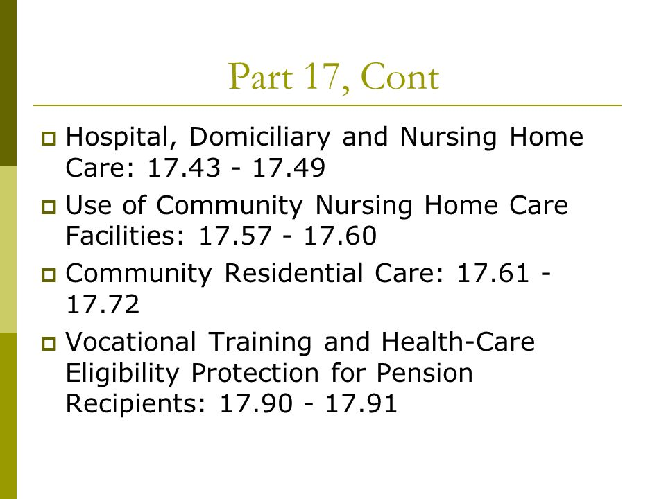 Part 17, Cont Hospital, Domiciliary and Nursing Home Care: 17.43 - 17.49 Use of Community Nursing Home Care Facilities: 17.57 - 17.60 Community Residential Care: 17.61 - 17.72 Vocational Training and Health-Care Eligibility Protection for Pension Recipients: 17.90 - 17.91