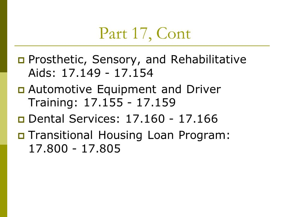 Part 17, Cont Prosthetic, Sensory, and Rehabilitative Aids: 17.149 - 17.154 Automotive Equipment and Driver Training: 17.155 - 17.159 Dental Services: 17.160 - 17.166 Transitional Housing Loan Program: 17.800 - 17.805