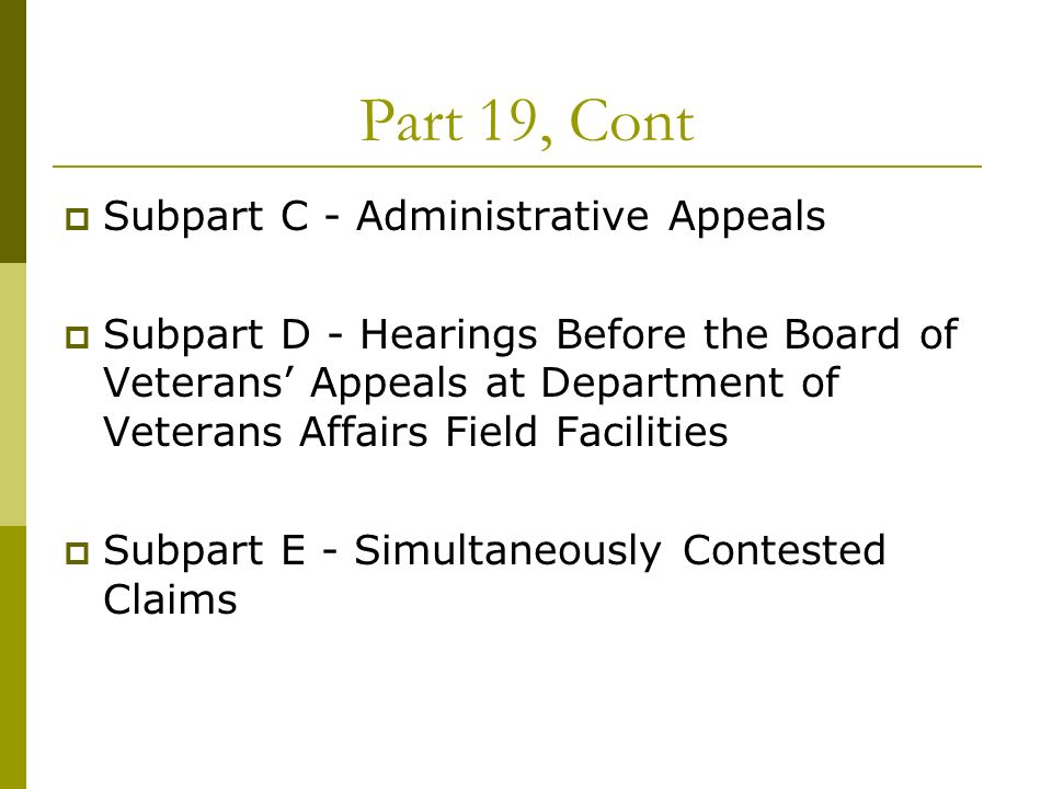 Part 19, Cont Subpart C - Administrative Appeals Subpart D - Hearings Before the Board of Veterans Appeals at Department of Veterans Affairs Field Facilities Subpart E - Simultaneously Contested Claims