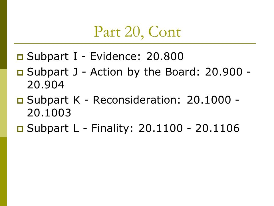 Part 20, Cont Subpart I - Evidence: 20.800 Subpart J - Action by the Board: 20.900 - 20.904 Subpart K - Reconsideration: 20.1000 - 20.1003 Subpart L - Finality: 20.1100 - 20.1106