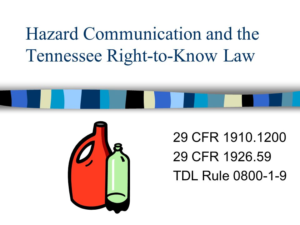 Hazard Communication and the Tennessee Right-to-Know Law 29 CFR 1910.1200 29 CFR 1926.59 TDL Rule 0800-1-9