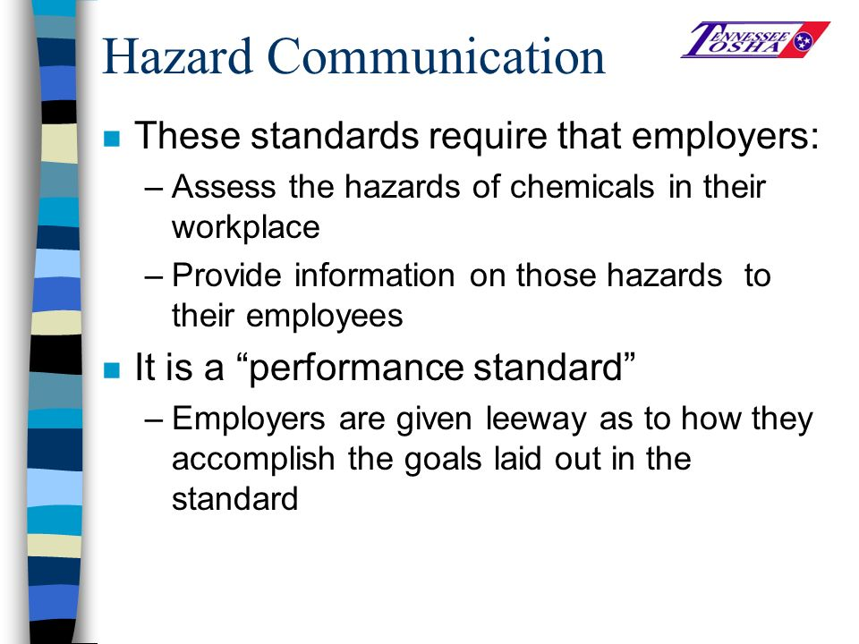 Hazard Communication n These standards require that employers: –Assess the hazards of chemicals in their workplace –Provide information on those hazards to their employees n It is a performance standard –Employers are given leeway as to how they accomplish the goals laid out in the standard