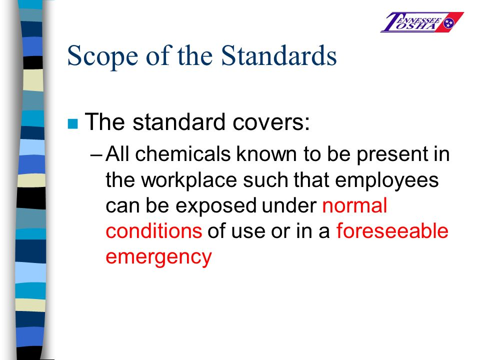 Scope of the Standards n The standard covers: –All chemicals known to be present in the workplace such that employees can be exposed under normal conditions of use or in a foreseeable emergency