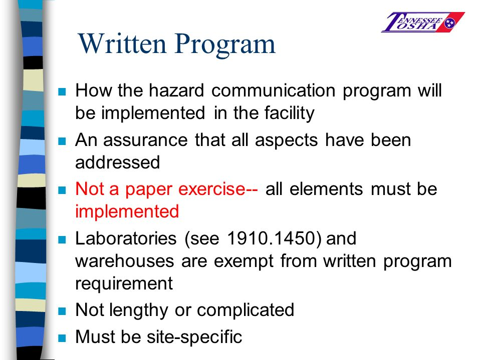 Written Program n How the hazard communication program will be implemented in the facility n An assurance that all aspects have been addressed n Not a paper exercise-- all elements must be implemented n Laboratories (see 1910.1450) and warehouses are exempt from written program requirement n Not lengthy or complicated n Must be site-specific