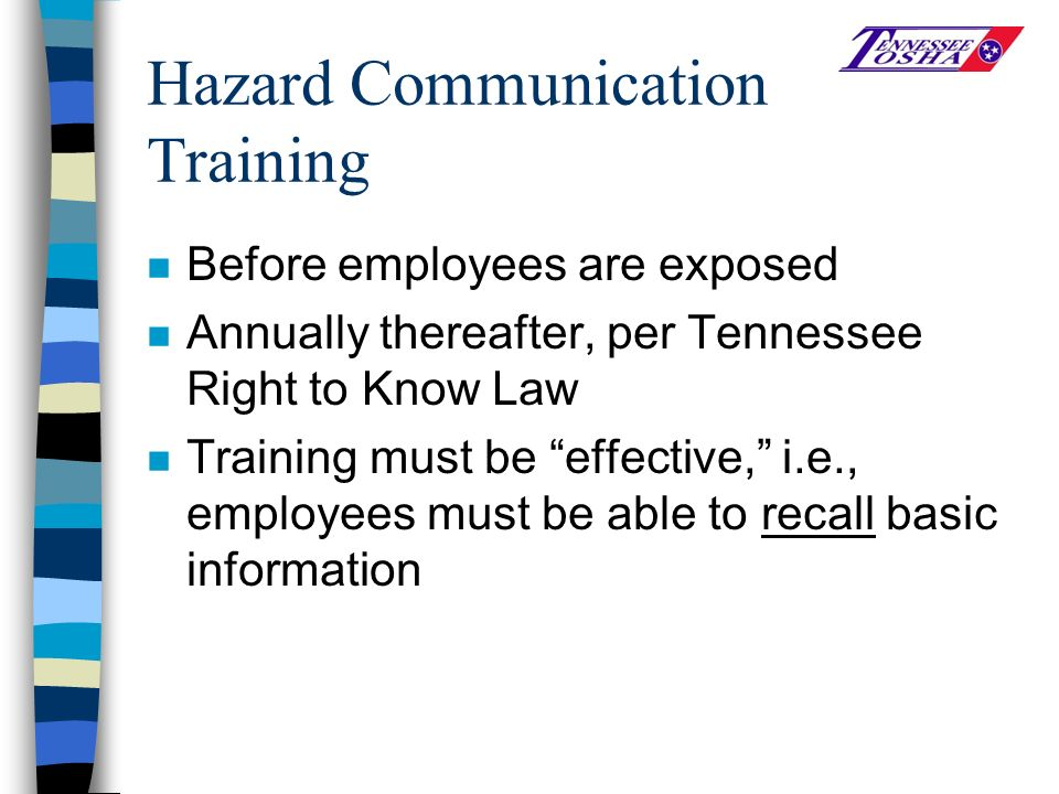 Hazard Communication Training n Before employees are exposed n Annually thereafter, per Tennessee Right to Know Law n Training must be effective, i.e., employees must be able to recall basic information