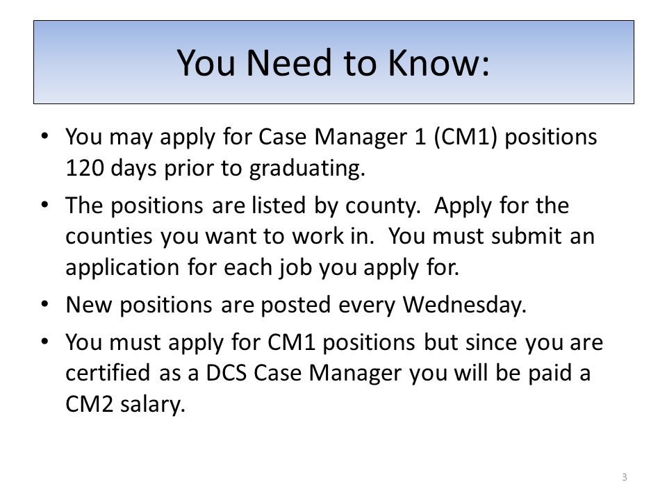 You may apply for Case Manager 1 (CM1) positions 120 days prior to graduating.
