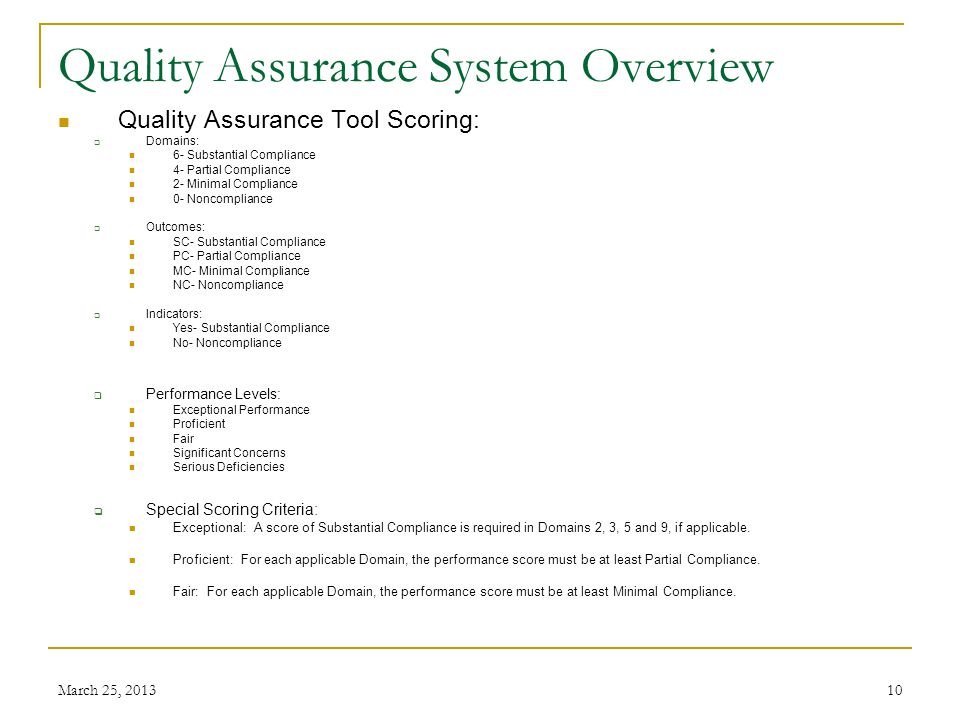 March 25, 201310 Quality Assurance System Overview Quality Assurance Tool Scoring: Domains: 6- Substantial Compliance 4- Partial Compliance 2- Minimal Compliance 0- Noncompliance Outcomes: SC- Substantial Compliance PC- Partial Compliance MC- Minimal Compliance NC- Noncompliance Indicators: Yes- Substantial Compliance No- Noncompliance Performance Levels: Exceptional Performance Proficient Fair Significant Concerns Serious Deficiencies Special Scoring Criteria: Exceptional: A score of Substantial Compliance is required in Domains 2, 3, 5 and 9, if applicable.