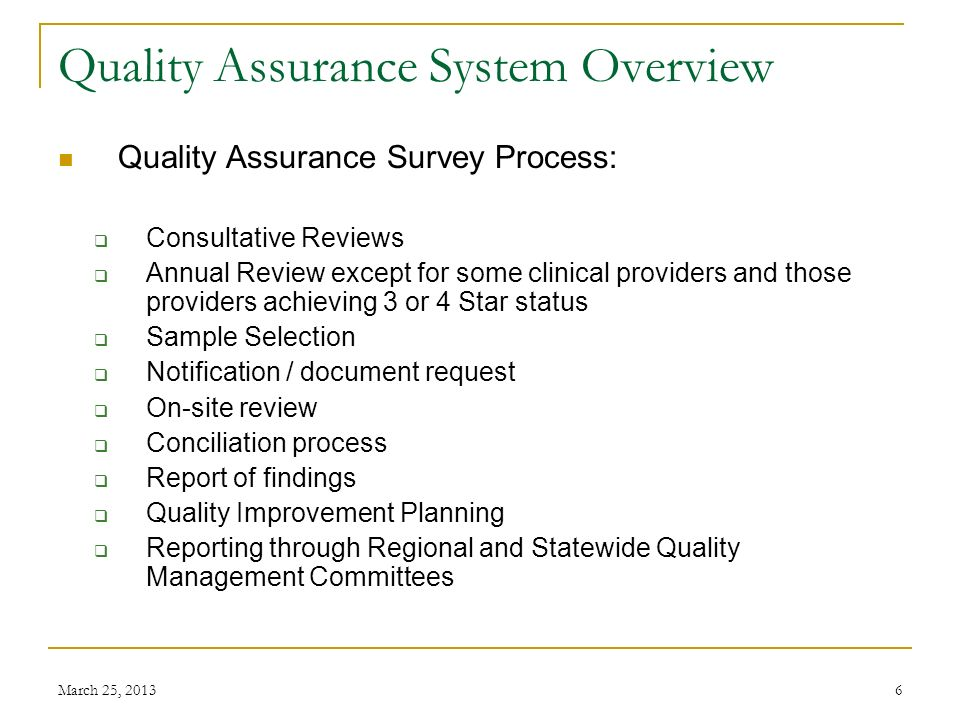 March 25, 20136 Quality Assurance System Overview Quality Assurance Survey Process: Consultative Reviews Annual Review except for some clinical providers and those providers achieving 3 or 4 Star status Sample Selection Notification / document request On-site review Conciliation process Report of findings Quality Improvement Planning Reporting through Regional and Statewide Quality Management Committees