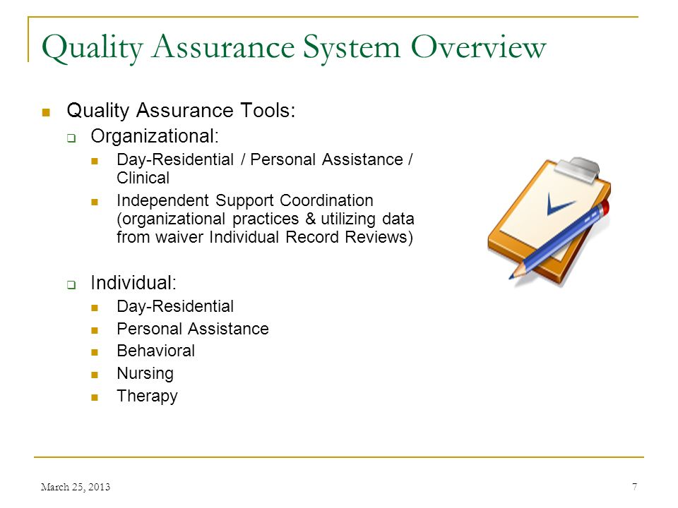 March 25, 20137 Quality Assurance System Overview Quality Assurance Tools: Organizational: Day-Residential / Personal Assistance / Clinical Independent Support Coordination (organizational practices & utilizing data from waiver Individual Record Reviews) Individual: Day-Residential Personal Assistance Behavioral Nursing Therapy