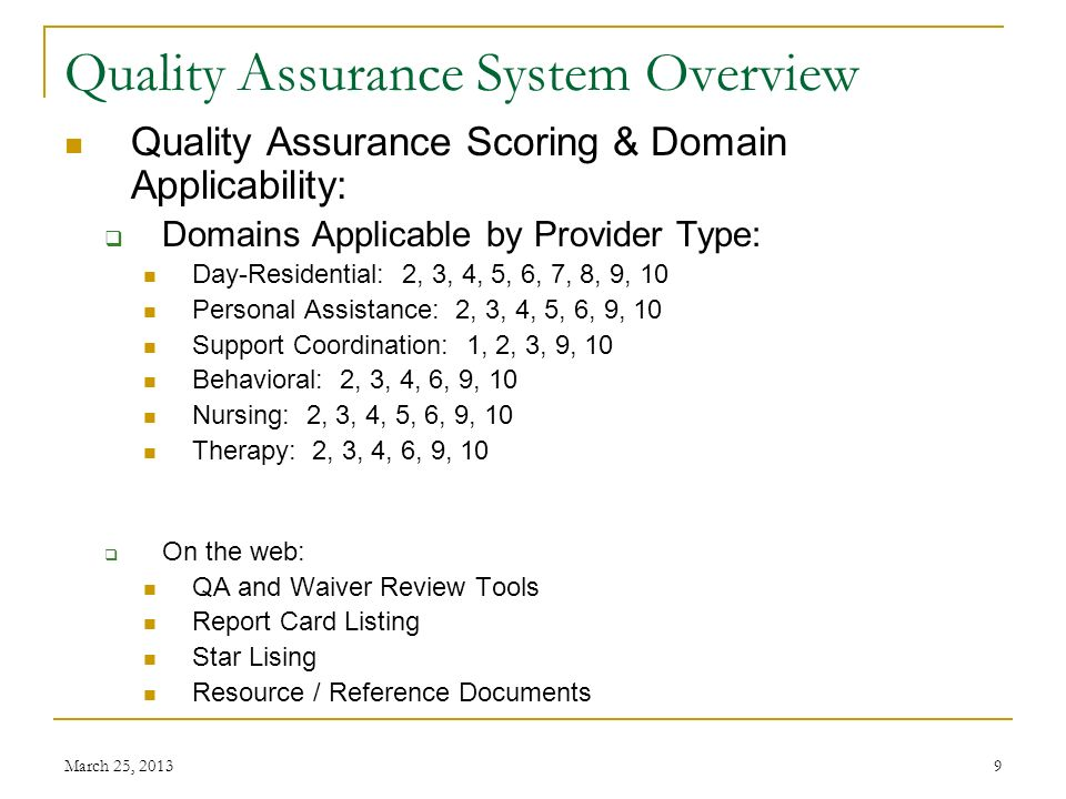 March 25, 20139 Quality Assurance System Overview Quality Assurance Scoring & Domain Applicability: Domains Applicable by Provider Type: Day-Residential: 2, 3, 4, 5, 6, 7, 8, 9, 10 Personal Assistance: 2, 3, 4, 5, 6, 9, 10 Support Coordination: 1, 2, 3, 9, 10 Behavioral: 2, 3, 4, 6, 9, 10 Nursing: 2, 3, 4, 5, 6, 9, 10 Therapy: 2, 3, 4, 6, 9, 10 On the web: QA and Waiver Review Tools Report Card Listing Star Lising Resource / Reference Documents
