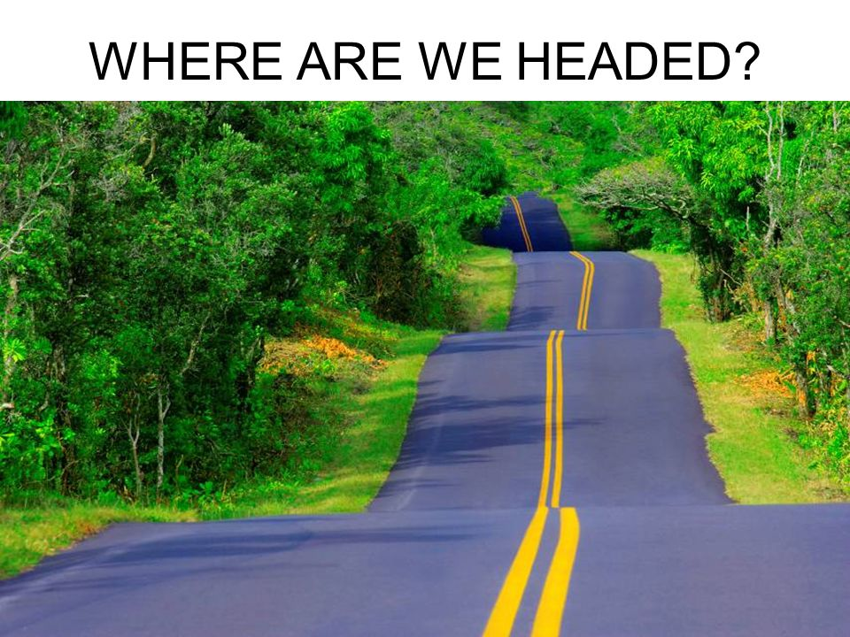 WHERE ARE WE HEADED