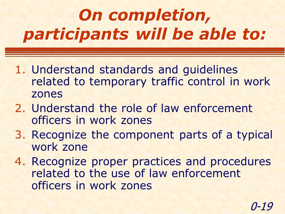 0-19 On completion, participants will be able to: 1.Understand standards and guidelines related to temporary traffic control in work zones 2.Understand the role of law enforcement officers in work zones 3.Recognize the component parts of a typical work zone 4.Recognize proper practices and procedures related to the use of law enforcement officers in work zones