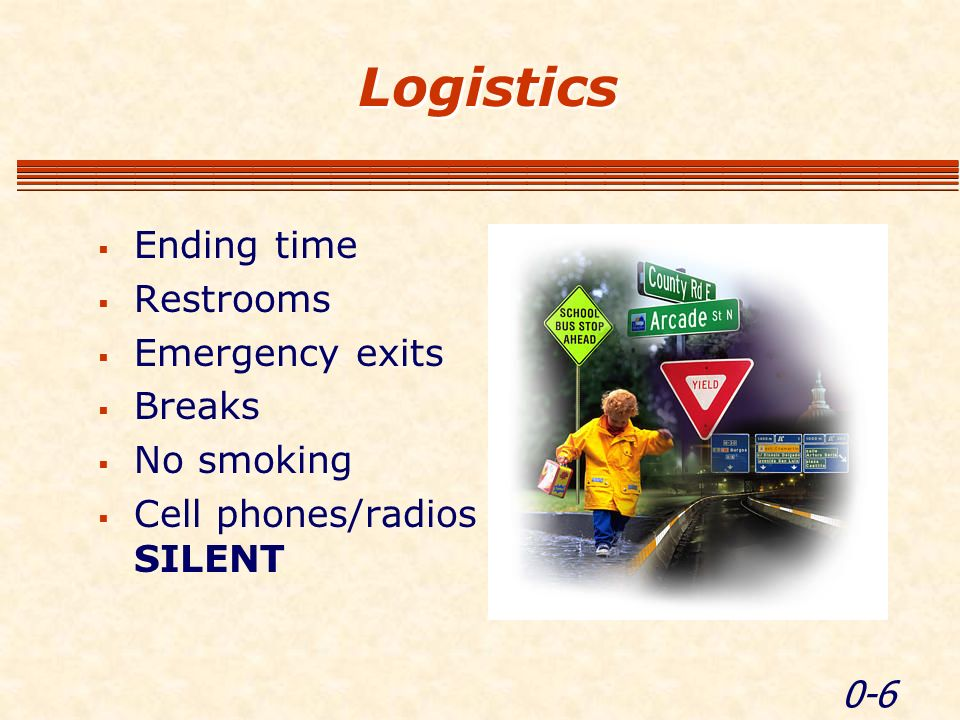 0-6 Logistics Ending time Restrooms Emergency exits Breaks No smoking Cell phones/radios SILENT