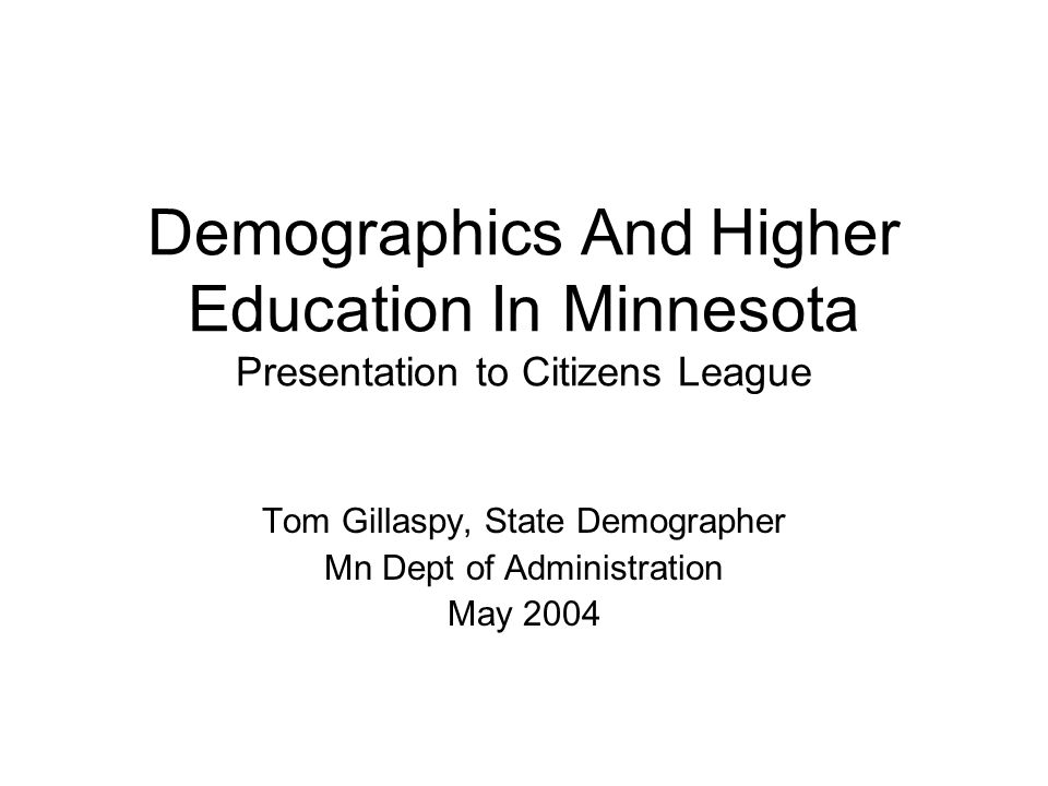 Demographics And Higher Education In Minnesota Presentation to Citizens League Tom Gillaspy, State Demographer Mn Dept of Administration May 2004