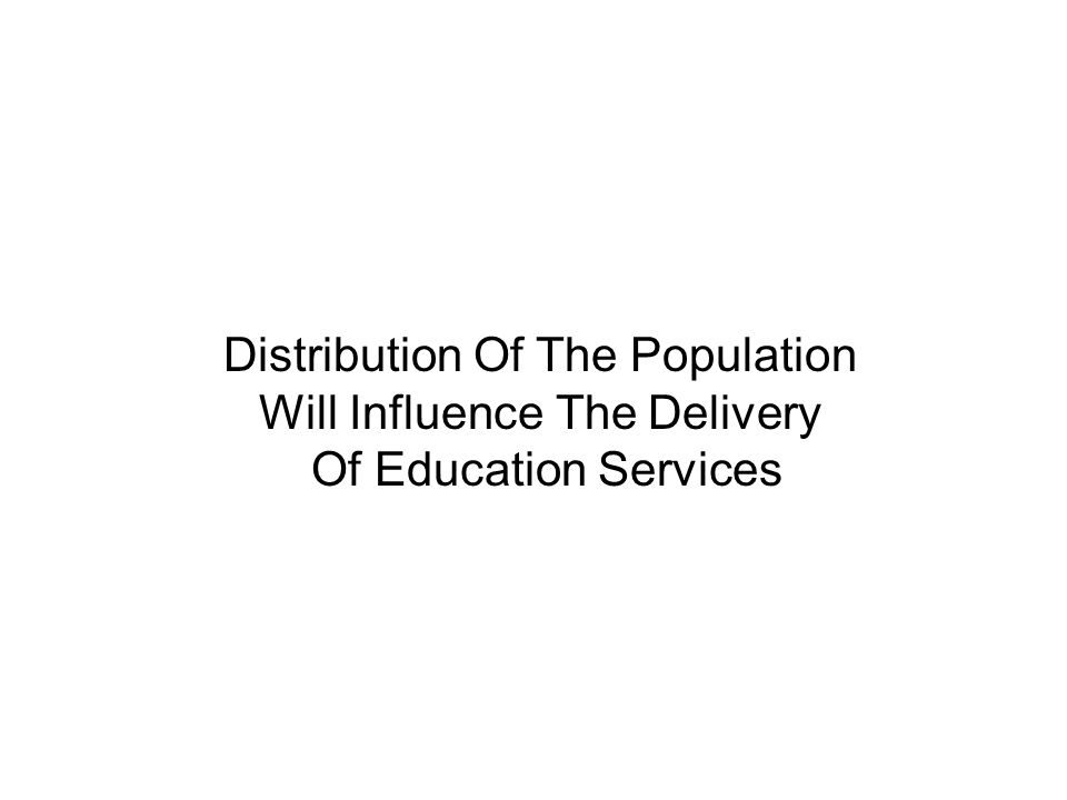 Distribution Of The Population Will Influence The Delivery Of Education Services