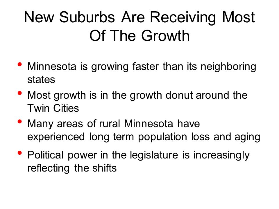 New Suburbs Are Receiving Most Of The Growth Minnesota is growing faster than its neighboring states Most growth is in the growth donut around the Twin Cities Many areas of rural Minnesota have experienced long term population loss and aging Political power in the legislature is increasingly reflecting the shifts