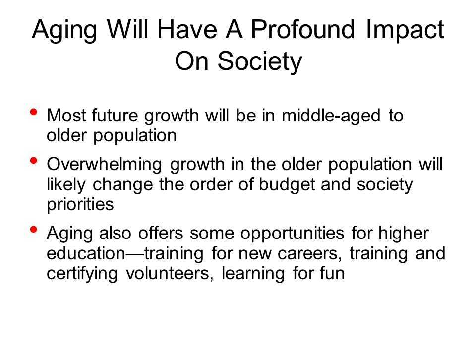 Aging Will Have A Profound Impact On Society Most future growth will be in middle-aged to older population Overwhelming growth in the older population will likely change the order of budget and society priorities Aging also offers some opportunities for higher educationtraining for new careers, training and certifying volunteers, learning for fun