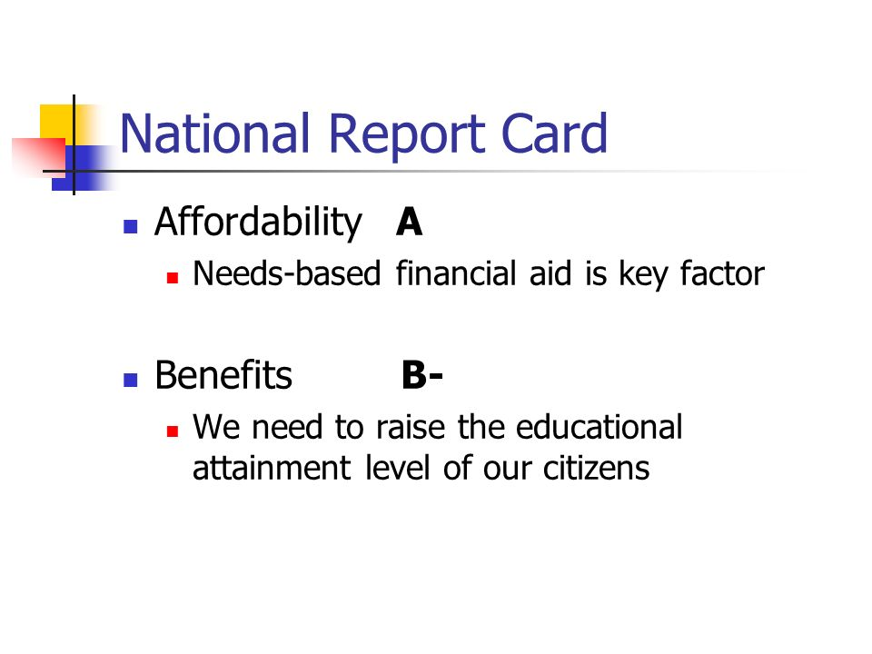 National Report Card Affordability A Needs-based financial aid is key factor Benefits B- We need to raise the educational attainment level of our citizens