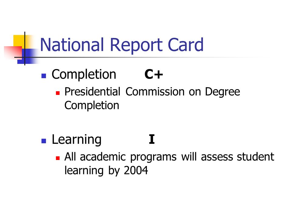 National Report Card Completion C+ Presidential Commission on Degree Completion Learning I All academic programs will assess student learning by 2004
