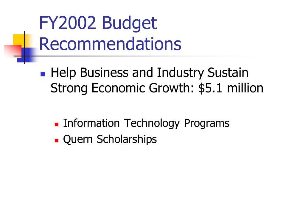 FY2002 Budget Recommendations Help Business and Industry Sustain Strong Economic Growth: $5.1 million Information Technology Programs Quern Scholarships