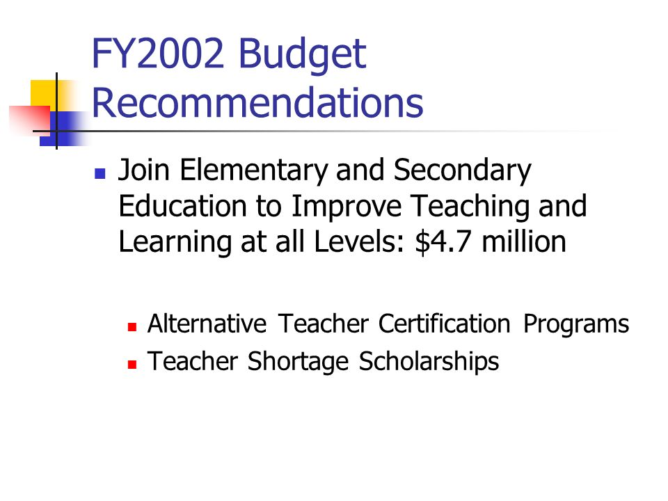 FY2002 Budget Recommendations Join Elementary and Secondary Education to Improve Teaching and Learning at all Levels: $4.7 million Alternative Teacher Certification Programs Teacher Shortage Scholarships