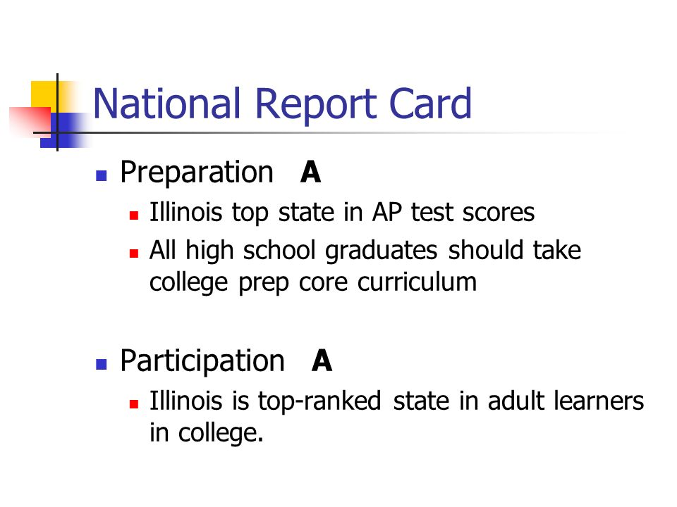 National Report Card Preparation A Illinois top state in AP test scores All high school graduates should take college prep core curriculum Participation A Illinois is top-ranked state in adult learners in college.