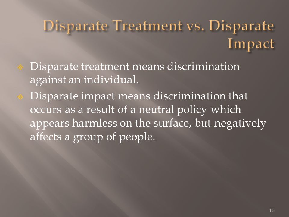 Disparate treatment means discrimination against an individual.