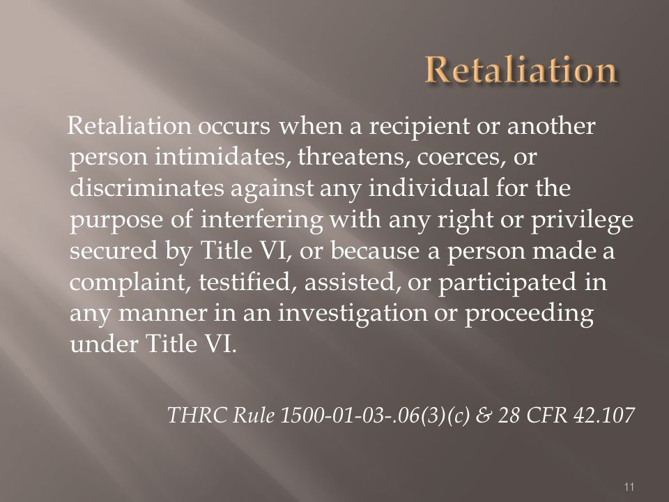 Retaliation occurs when a recipient or another person intimidates, threatens, coerces, or discriminates against any individual for the purpose of interfering with any right or privilege secured by Title VI, or because a person made a complaint, testified, assisted, or participated in any manner in an investigation or proceeding under Title VI.