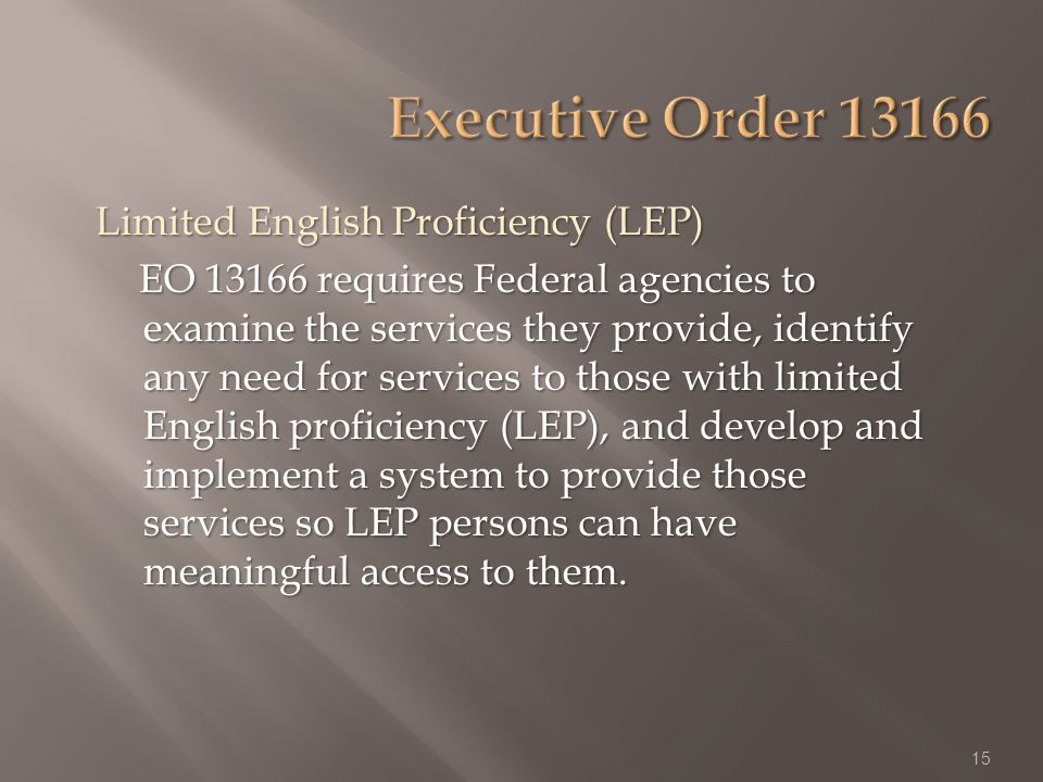Limited English Proficiency (LEP) EO 13166 requires Federal agencies to examine the services they provide, identify any need for services to those with limited English proficiency (LEP), and develop and implement a system to provide those services so LEP persons can have meaningful access to them.