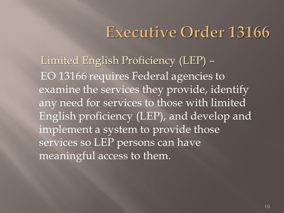 Limited English Proficiency (LEP) – Limited English Proficiency (LEP) – EO 13166 requires Federal agencies to examine the services they provide, identify any need for services to those with limited English proficiency (LEP), and develop and implement a system to provide those services so LEP persons can have meaningful access to them.