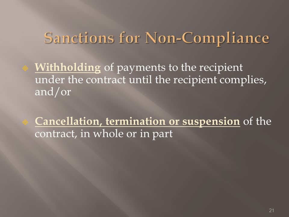 Withholding of payments to the recipient under the contract until the recipient complies, and/or Cancellation, termination or suspension of the contract, in whole or in part 21