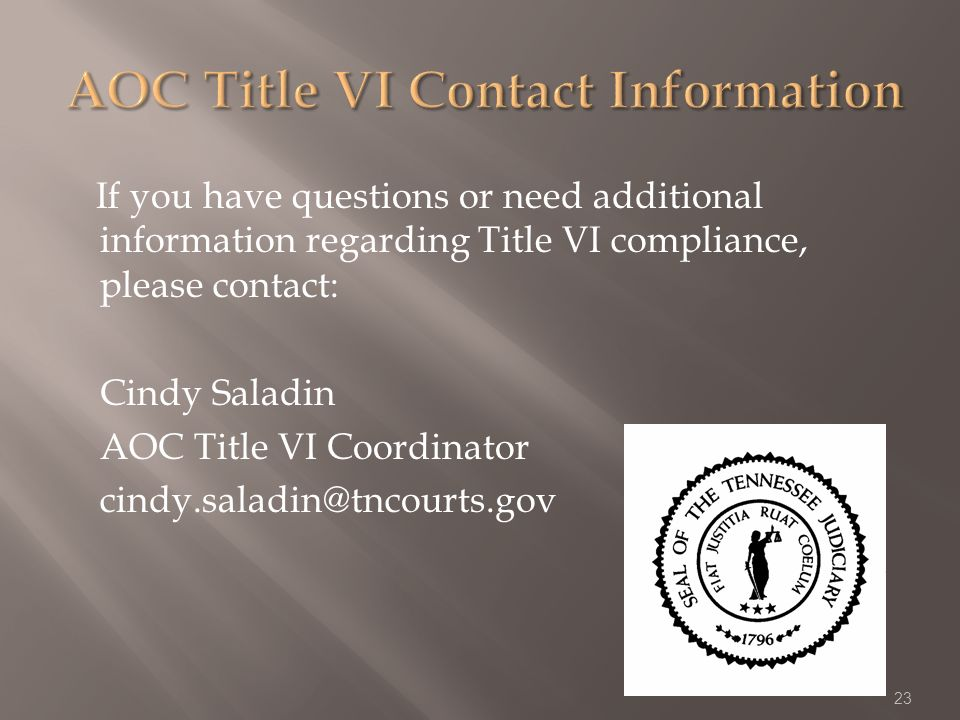 If you have questions or need additional information regarding Title VI compliance, please contact: Cindy Saladin AOC Title VI Coordinator cindy.saladin@tncourts.gov 23
