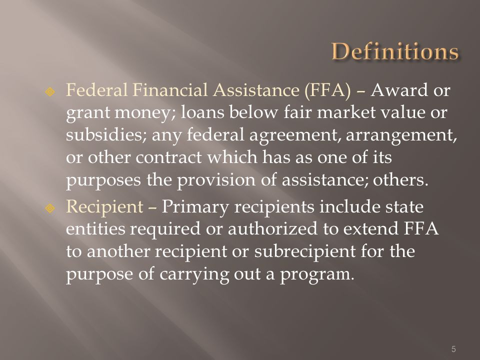 Federal Financial Assistance (FFA) – Award or grant money; loans below fair market value or subsidies; any federal agreement, arrangement, or other contract which has as one of its purposes the provision of assistance; others.