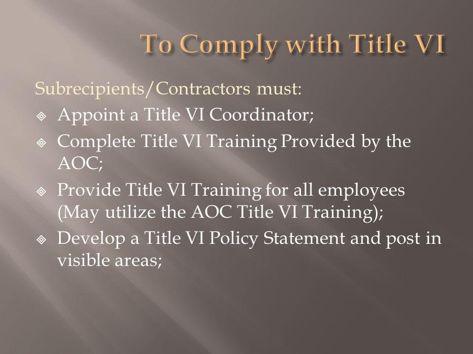 Subrecipients/Contractors must: Appoint a Title VI Coordinator; Complete Title VI Training Provided by the AOC; Provide Title VI Training for all employees (May utilize the AOC Title VI Training); Develop a Title VI Policy Statement and post in visible areas;