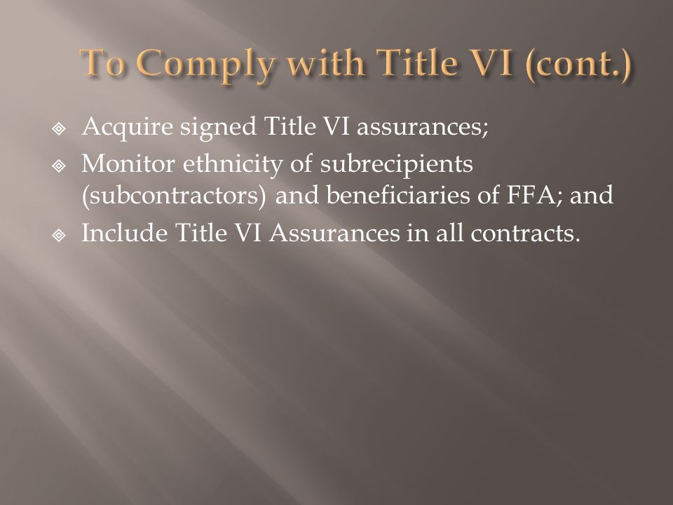 Acquire signed Title VI assurances; Monitor ethnicity of subrecipients (subcontractors) and beneficiaries of FFA; and Include Title VI Assurances in all contracts.