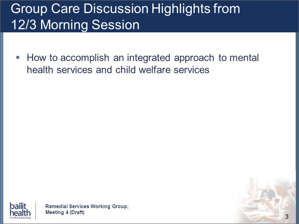 3 Remedial Services Working Group; Meeting 4 (Draft) Group Care Discussion Highlights from 12/3 Morning Session How to accomplish an integrated approach to mental health services and child welfare services
