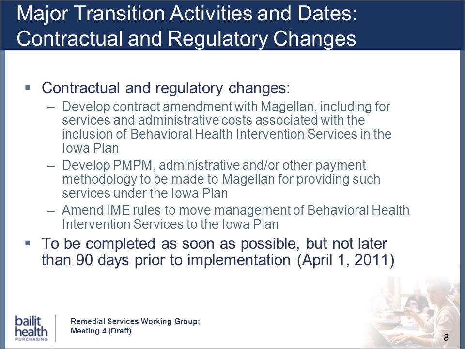 8 Remedial Services Working Group; Meeting 4 (Draft) Major Transition Activities and Dates: Contractual and Regulatory Changes Contractual and regulatory changes: –Develop contract amendment with Magellan, including for services and administrative costs associated with the inclusion of Behavioral Health Intervention Services in the Iowa Plan –Develop PMPM, administrative and/or other payment methodology to be made to Magellan for providing such services under the Iowa Plan –Amend IME rules to move management of Behavioral Health Intervention Services to the Iowa Plan To be completed as soon as possible, but not later than 90 days prior to implementation (April 1, 2011)