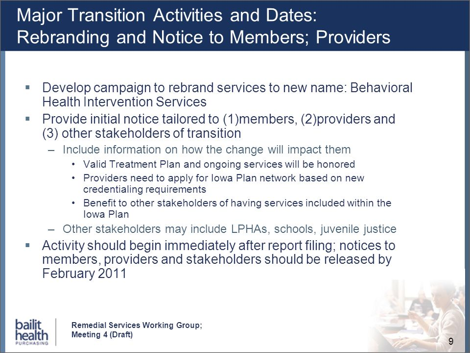 9 Remedial Services Working Group; Meeting 4 (Draft) Major Transition Activities and Dates: Rebranding and Notice to Members; Providers Develop campaign to rebrand services to new name: Behavioral Health Intervention Services Provide initial notice tailored to (1)members, (2)providers and (3) other stakeholders of transition –Include information on how the change will impact them Valid Treatment Plan and ongoing services will be honored Providers need to apply for Iowa Plan network based on new credentialing requirements Benefit to other stakeholders of having services included within the Iowa Plan –Other stakeholders may include LPHAs, schools, juvenile justice Activity should begin immediately after report filing; notices to members, providers and stakeholders should be released by February 2011