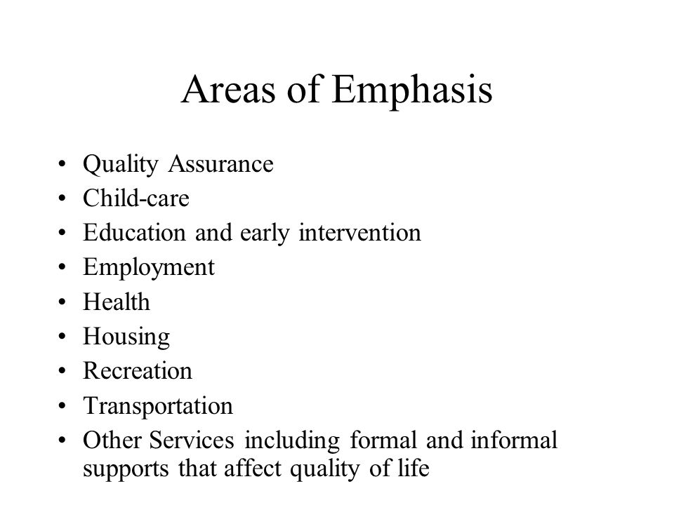 Areas of Emphasis Quality Assurance Child-care Education and early intervention Employment Health Housing Recreation Transportation Other Services including formal and informal supports that affect quality of life