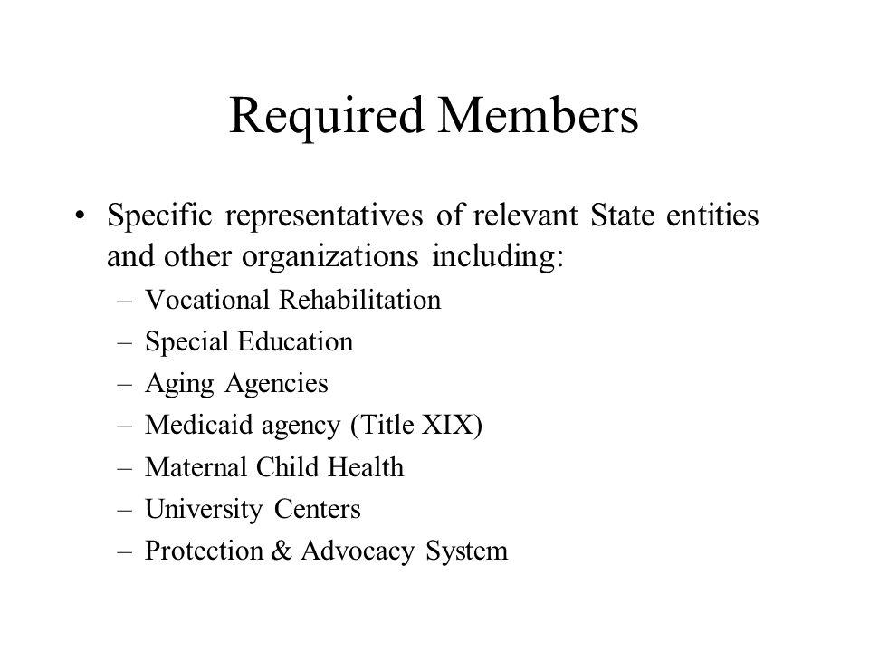Required Members Specific representatives of relevant State entities and other organizations including: –Vocational Rehabilitation –Special Education –Aging Agencies –Medicaid agency (Title XIX) –Maternal Child Health –University Centers –Protection & Advocacy System