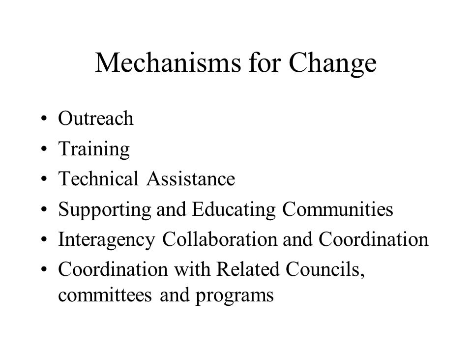 Mechanisms for Change Outreach Training Technical Assistance Supporting and Educating Communities Interagency Collaboration and Coordination Coordination with Related Councils, committees and programs
