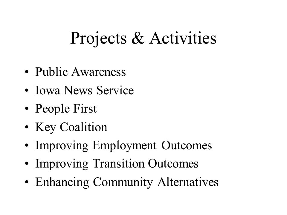 Projects & Activities Public Awareness Iowa News Service People First Key Coalition Improving Employment Outcomes Improving Transition Outcomes Enhancing Community Alternatives