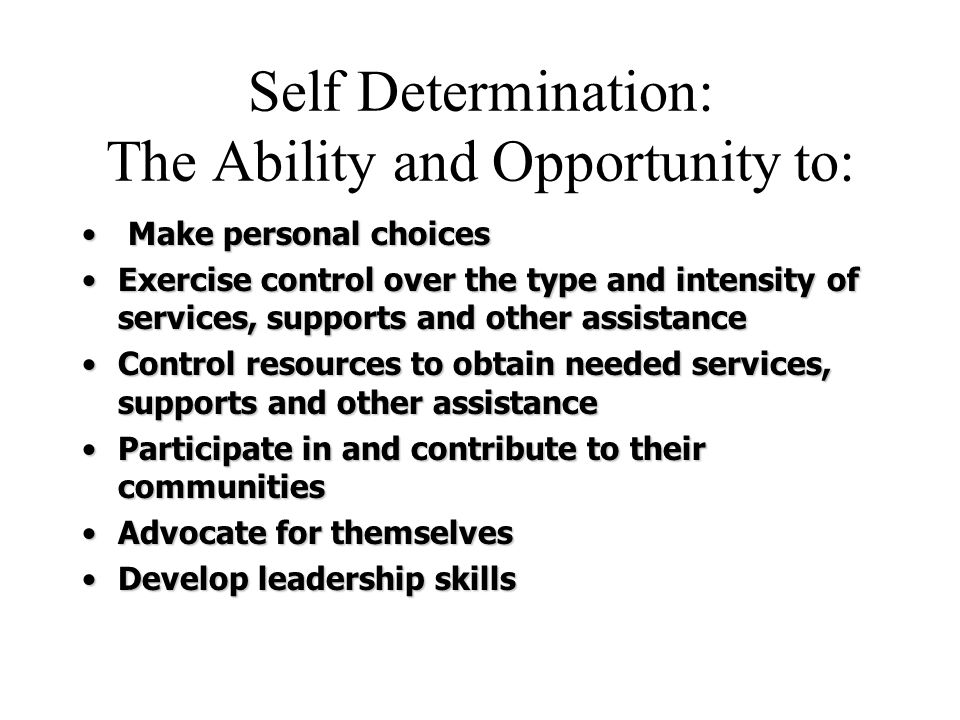 Self Determination: The Ability and Opportunity to: Make personal choices Make personal choices Exercise control over the type and intensity of services, supports and other assistanceExercise control over the type and intensity of services, supports and other assistance Control resources to obtain needed services, supports and other assistanceControl resources to obtain needed services, supports and other assistance Participate in and contribute to their communitiesParticipate in and contribute to their communities Advocate for themselvesAdvocate for themselves Develop leadership skillsDevelop leadership skills