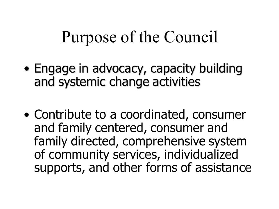 Purpose of the Council Engage in advocacy, capacity building and systemic change activitiesEngage in advocacy, capacity building and systemic change activities Contribute to a coordinated, consumer and family centered, consumer and family directed, comprehensive system of community services, individualized supports, and other forms of assistance