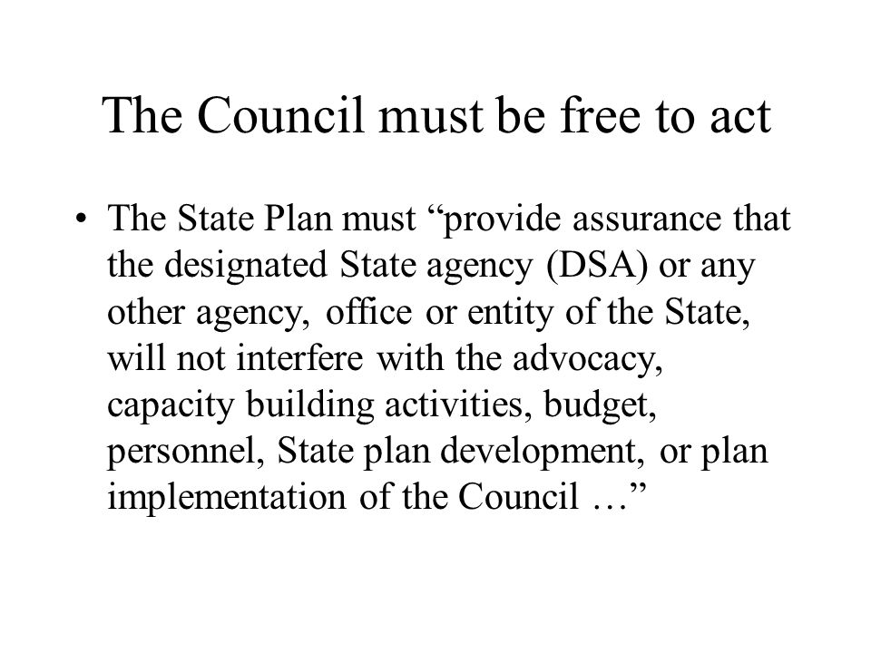 The Council must be free to act The State Plan must provide assurance that the designated State agency (DSA) or any other agency, office or entity of the State, will not interfere with the advocacy, capacity building activities, budget, personnel, State plan development, or plan implementation of the Council …