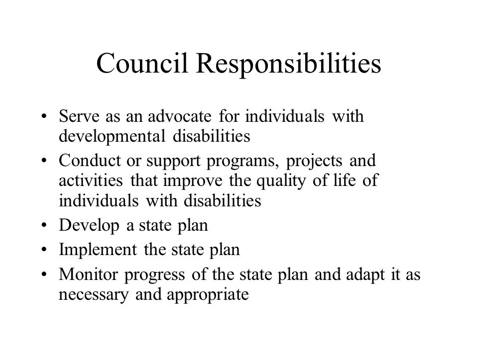 Council Responsibilities Serve as an advocate for individuals with developmental disabilities Conduct or support programs, projects and activities that improve the quality of life of individuals with disabilities Develop a state plan Implement the state plan Monitor progress of the state plan and adapt it as necessary and appropriate