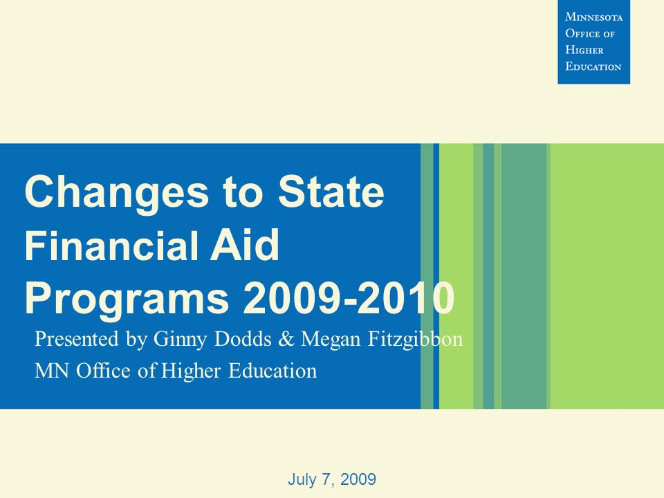 Changes to State Financial Aid Programs 2009-2010 Presented by Ginny Dodds & Megan Fitzgibbon MN Office of Higher Education July 7, 2009