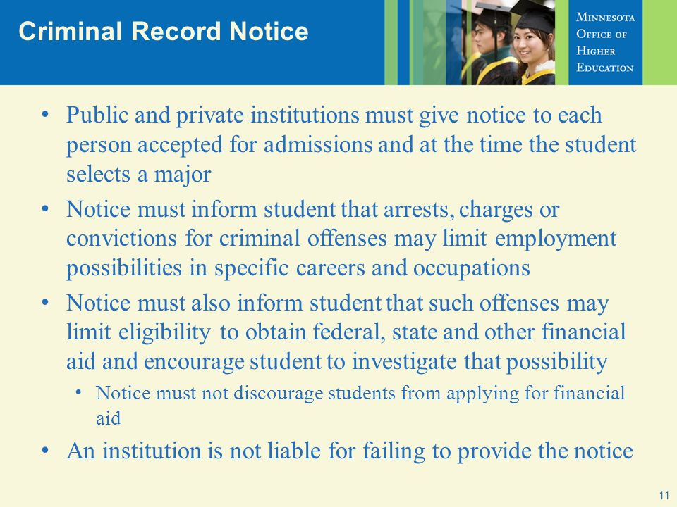 Criminal Record Notice 11 Public and private institutions must give notice to each person accepted for admissions and at the time the student selects a major Notice must inform student that arrests, charges or convictions for criminal offenses may limit employment possibilities in specific careers and occupations Notice must also inform student that such offenses may limit eligibility to obtain federal, state and other financial aid and encourage student to investigate that possibility Notice must not discourage students from applying for financial aid An institution is not liable for failing to provide the notice
