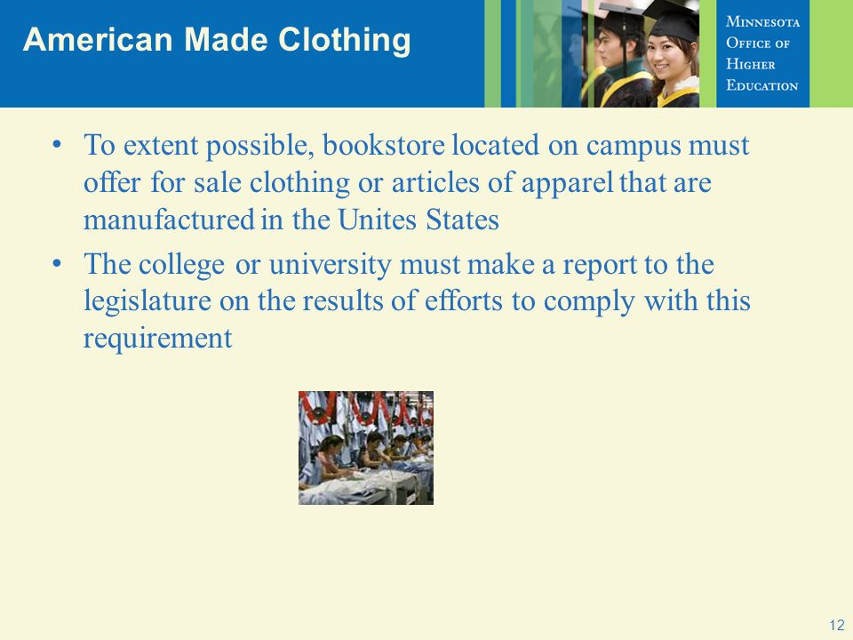 American Made Clothing 12 To extent possible, bookstore located on campus must offer for sale clothing or articles of apparel that are manufactured in the Unites States The college or university must make a report to the legislature on the results of efforts to comply with this requirement